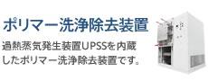 ポリマー洗浄除去装置:過熱蒸気発生装置UPSSを内蔵したポリマー洗浄除去装置です。